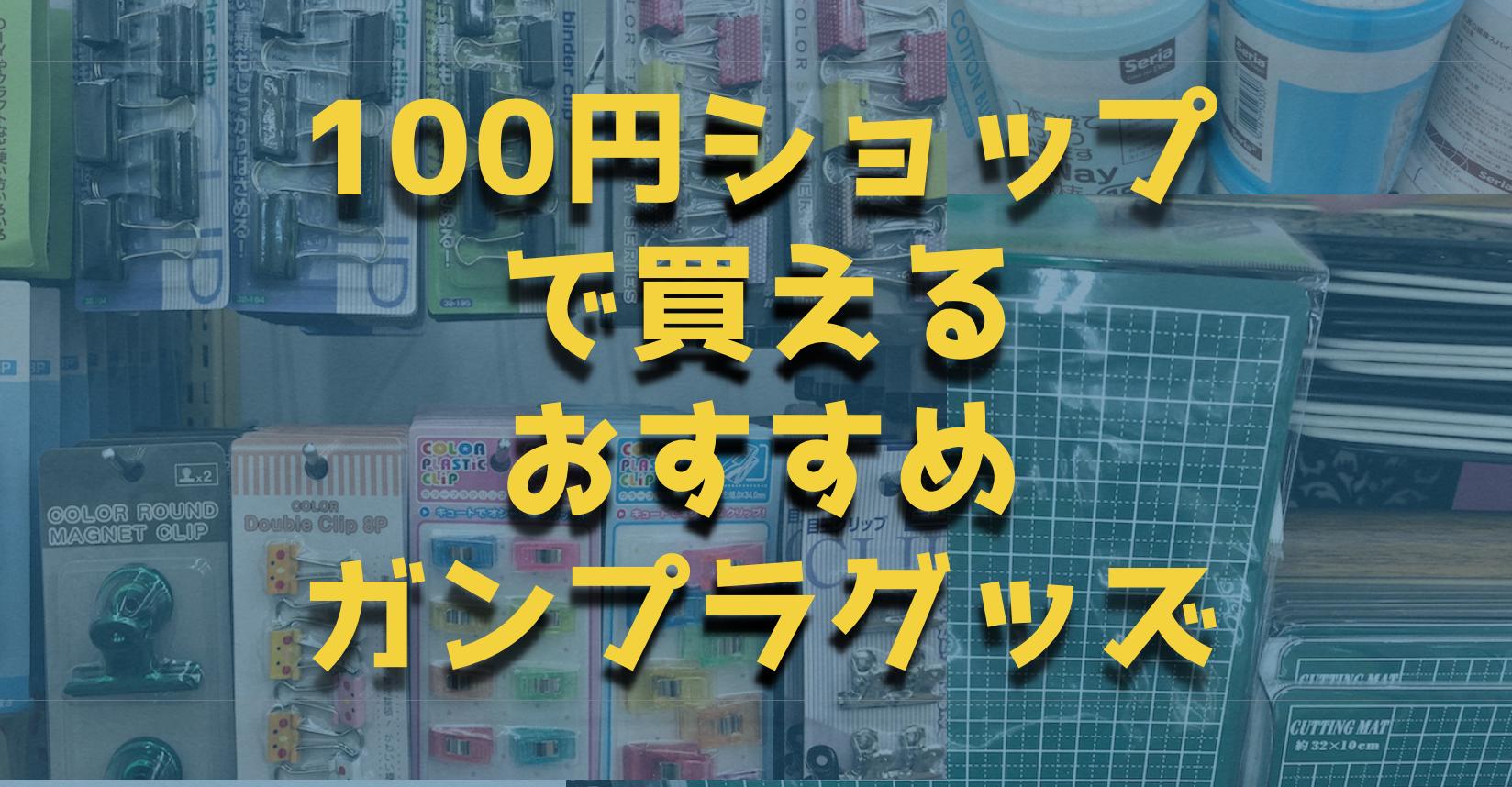 100均はガンプラ道具の聖地|ガンプラ作成に役立つ21の道具達